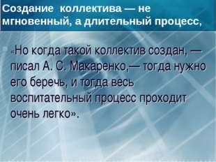 «Но когда такой коллектив создан, — писал А. С. Макаренко,— тогда нужно его