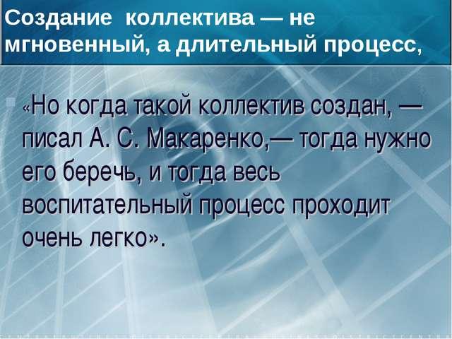 «Но когда такой коллектив создан, — писал А. С. Макаренко,— тогда нужно его...