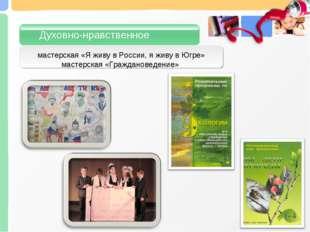 мастерская «Я живу в России, я живу в Югре» мастерская «Граждановедение» Духо