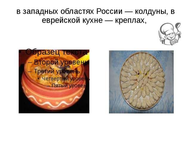 в западных областях России — колдуны, в еврейской кухне — креплах,