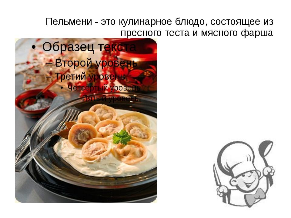 Пельмени - это кулинарное блюдо, состоящее из пресного теста и мясного фарша