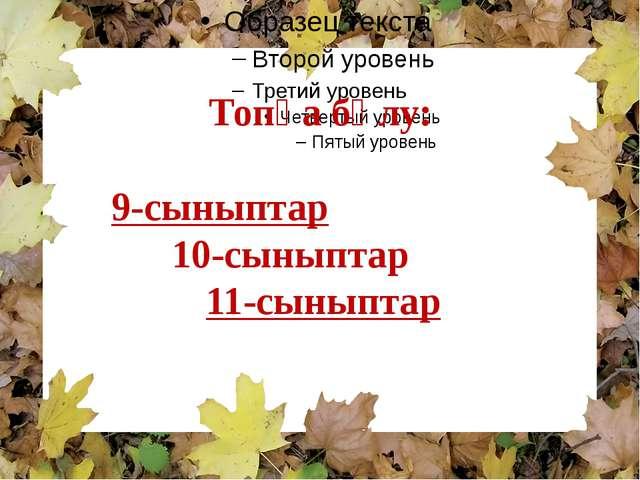 Топқа бөлу: 9-сыныптар  10-сыныптар 11-сыныптар