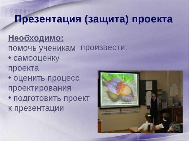Презентация (защита) проекта Необходимо: помочь ученикам самооценку проекта...