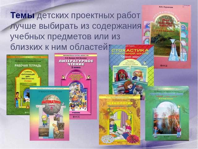 Темы детских проектных работ лучше выбирать из содержания учебных предметов...