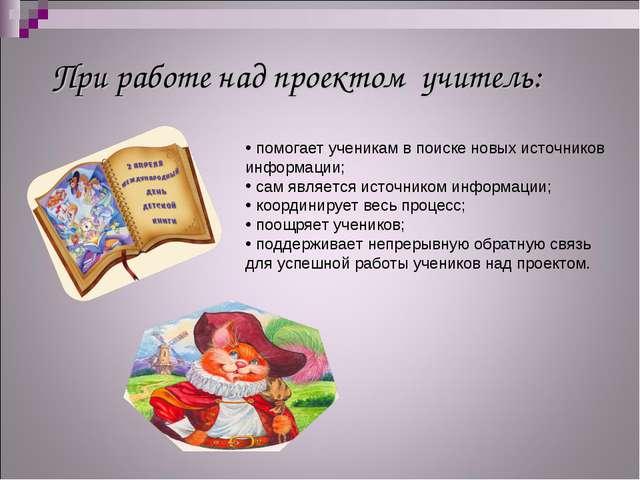 При работе над проектом учитель: помогает ученикам в поиске новых источников...