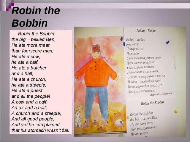 Robin the Bobbin Robin the Bobbin, the big – bellied Ben, He ate more meat th...