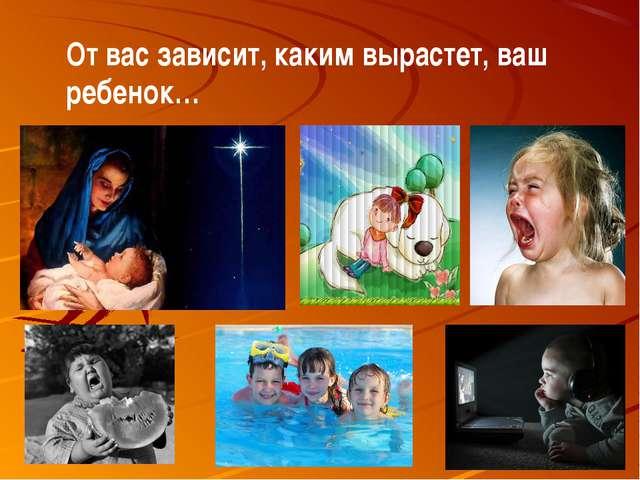 От вас зависит, каким вырастет, ваш ребенок…