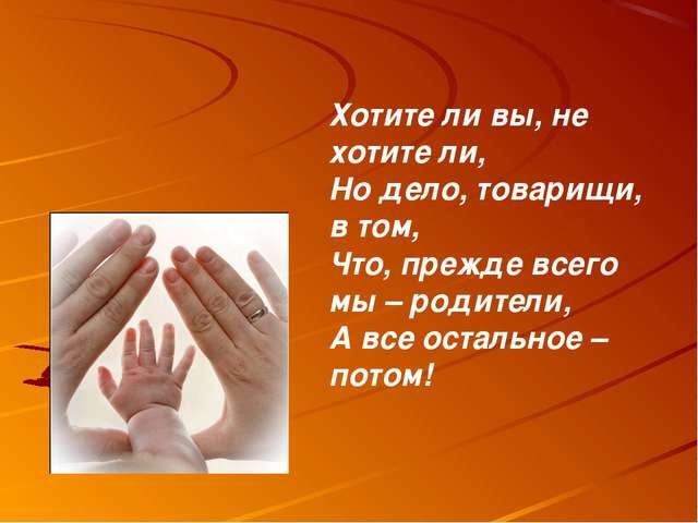 Хотите ли вы, не хотите ли, Но дело, товарищи, в том, Что, прежде всего мы –...