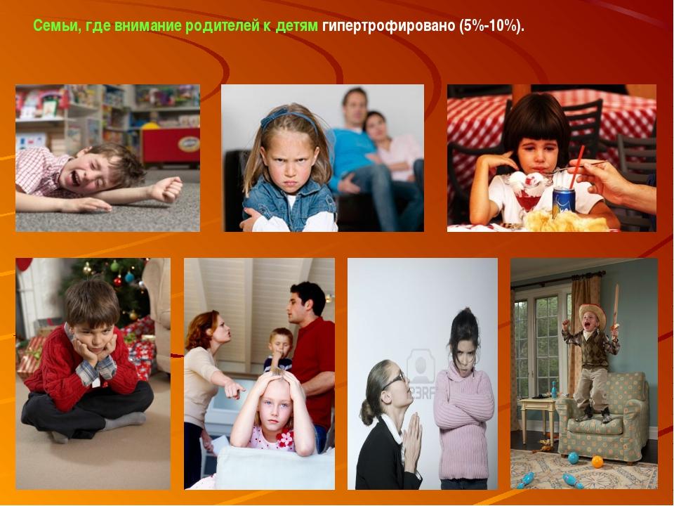 Семьи, где внимание родителей к детям гипертрофировано (5%-10%).