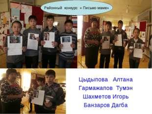 Районный конкурс « Письмо маме» Цыдыпова Алтана Гармажапов Тумэн Шахметов Иго
