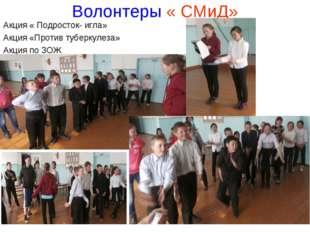 Волонтеры « СМиД» Акция « Подросток- игла» Акция «Против туберкулеза» Акция п