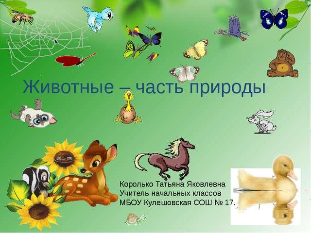 Животные – часть природы Королько Татьяна Яковлевна Учитель начальных классов...