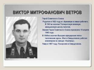ВИКТОР МИТРОФАНОВИЧ ВЕТРОВ Герой Советского Союза Родился в 1922 году в г.Ар