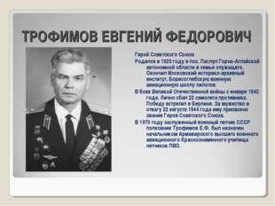 ТРОФИМОВ ЕВГЕНИЙ ФЕДОРОВИЧ Герой Советского Союза Родился в 1920 году в пос.