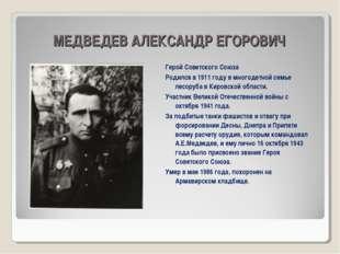 МЕДВЕДЕВ АЛЕКСАНДР ЕГОРОВИЧ Герой Советского Союза Родился в 1911 году в мно