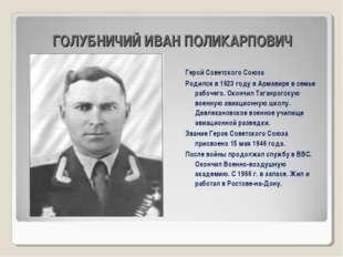 ГОЛУБНИЧИЙ ИВАН ПОЛИКАРПОВИЧ Герой Советского Союза Родился в 1923 году в Арм