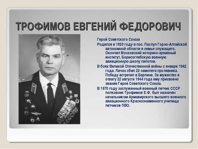 ТРОФИМОВ ЕВГЕНИЙ ФЕДОРОВИЧ Герой Советского Союза Родился в 1920 году в пос....