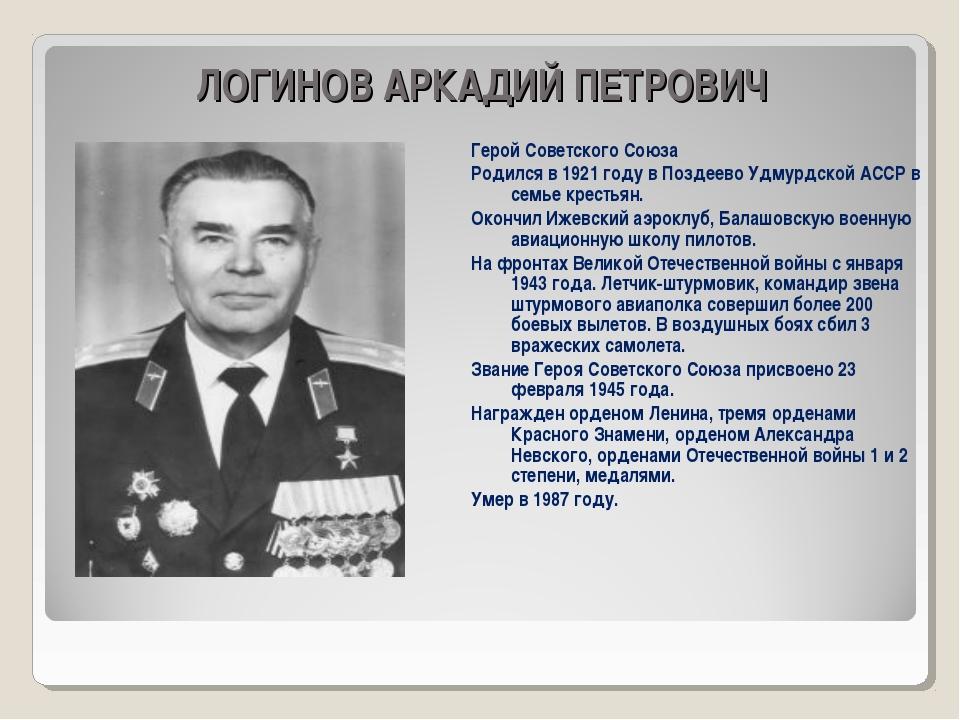 ЛОГИНОВ АРКАДИЙ ПЕТРОВИЧ Герой Советского Союза Родился в 1921 году в Поздее...