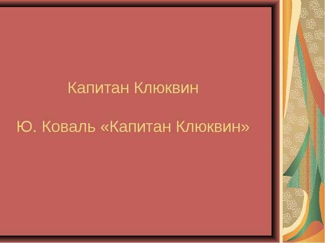 Капитан Клюквин Ю. Коваль «Капитан Клюквин»