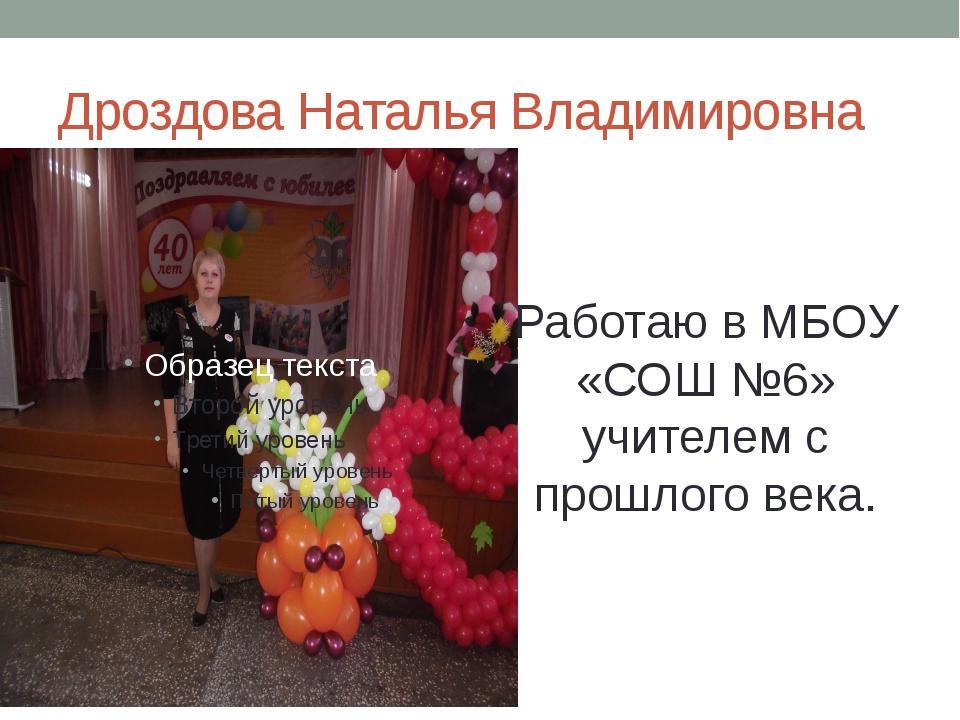 Дроздова Наталья Владимировна Работаю в МБОУ «СОШ №6» учителем с прошлого века.
