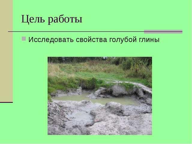Цель работы Исследовать свойства голубой глины