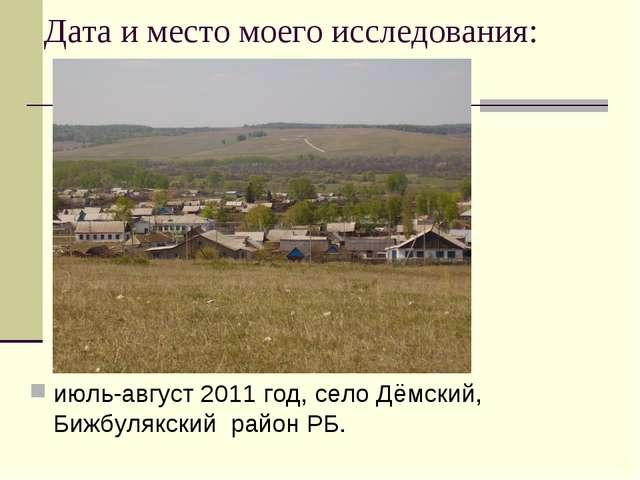 Дата и место моего исследования: июль-август 2011 год, село Дёмский, Бижбуляк...