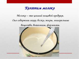 Кипятим молоко Молоко – это ценный пищевой продукт. Оно содержит сахар, белки