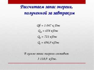 Рассчитаем запас энергии, полученной за завтраком Qб = 1047 к Дж QСМ = 654 к