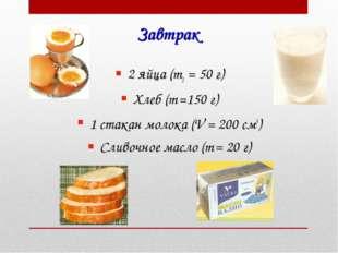 Завтрак 2 яйца (m1 = 50 г) Хлеб (m =150 г) 1 стакан молока (V = 200 см3) Слив