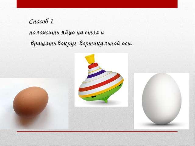 Способ 1 положить яйцо на стол и вращать вокруг вертикальной оси.