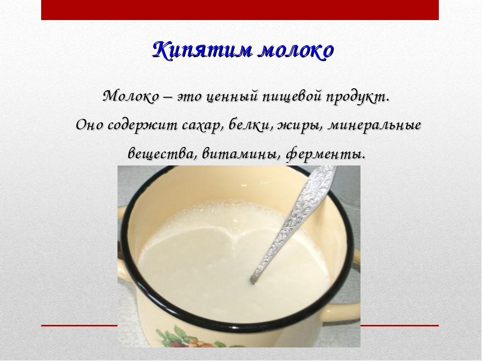 Кипятим молоко Молоко – это ценный пищевой продукт. Оно содержит сахар, белки...