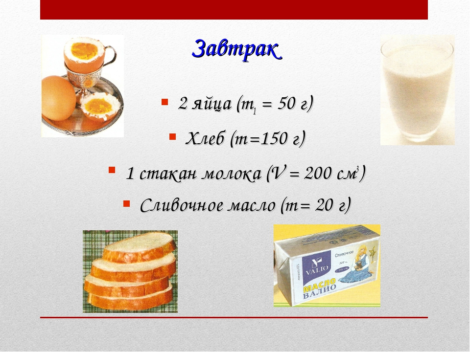 Завтрак 2 яйца (m1 = 50 г) Хлеб (m =150 г) 1 стакан молока (V = 200 см3) Слив...