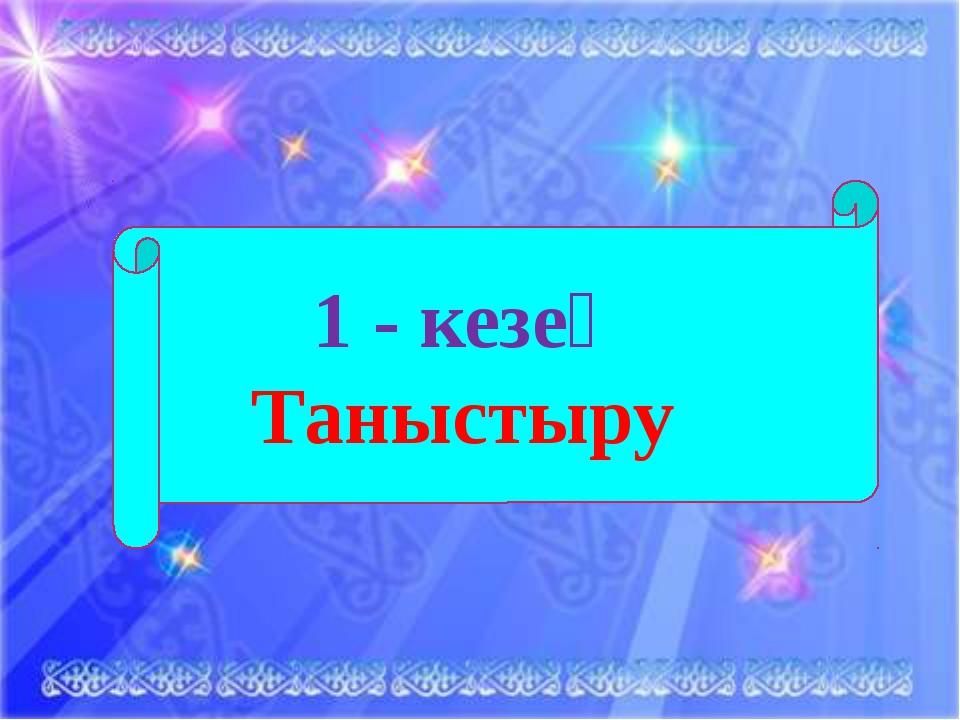 1 - кезең Таныстыру