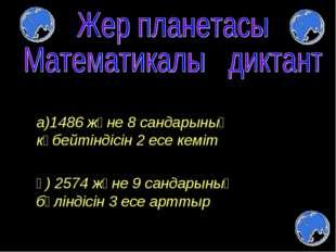 а)1486 және 8 сандарының көбейтіндісін 2 есе кеміт ә) 2574 және 9 сандарының