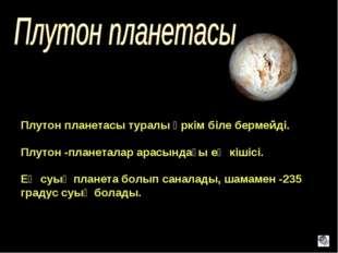 Плутон планетасы туралы әркім біле бермейді. Плутон -планеталар арасындағы ең