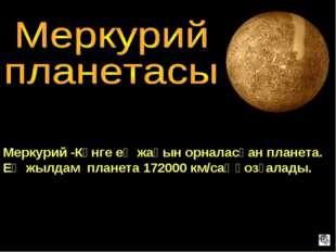 Меркурий -Күнге ең жақын орналасқан планета. Ең жылдам планета 172000 км/сағ