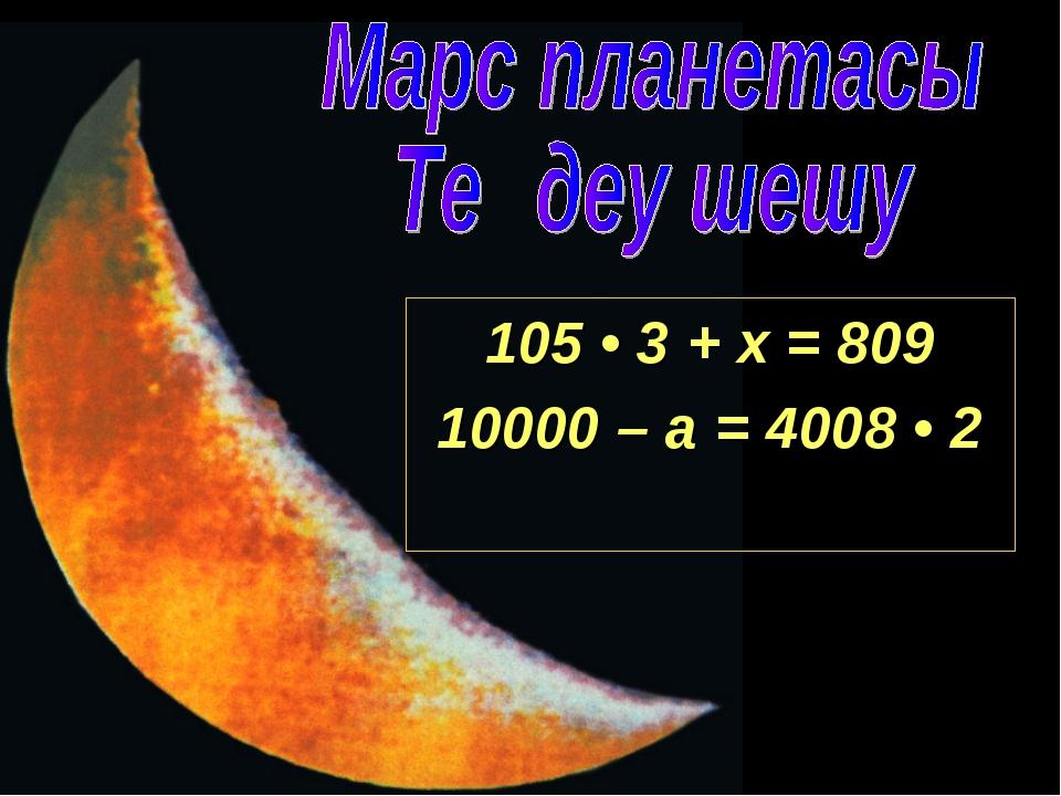 105 • 3 + х = 809 10000 – а = 4008 • 2