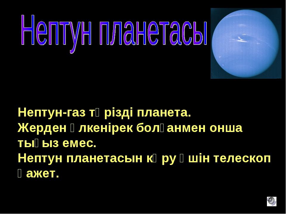 Нептун-газ тәрізді планета. Жерден үлкенірек болғанмен онша тығыз емес. Непту...