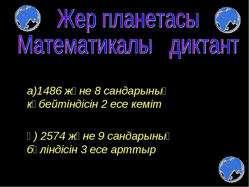 а)1486 және 8 сандарының көбейтіндісін 2 есе кеміт ә) 2574 және 9 сандарының...