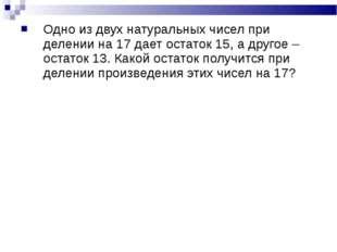 Одно из двух натуральных чисел при делении на 17 дает остаток 15, а другое –