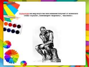 Скульптура как вид искусства свое название получает от латинского слова «скул