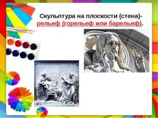 Скульптура на плоскости (стена)- рельеф (горельеф или барельеф).