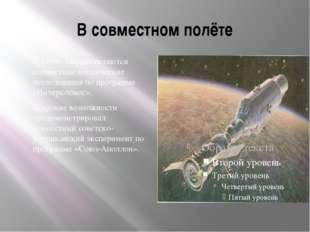 В совместном полёте С 1969г. Осуществляются совместные космические исследован