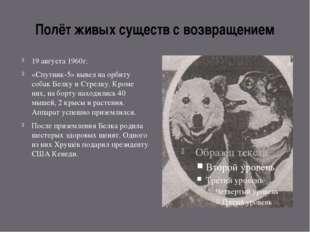 Полёт живых существ с возвращением 19 августа 1960г. «Спутник-5» вывел на орб
