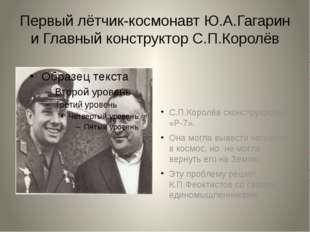 Первый лётчик-космонавт Ю.А.Гагарин и Главный конструктор С.П.Королёв С.П.Кор