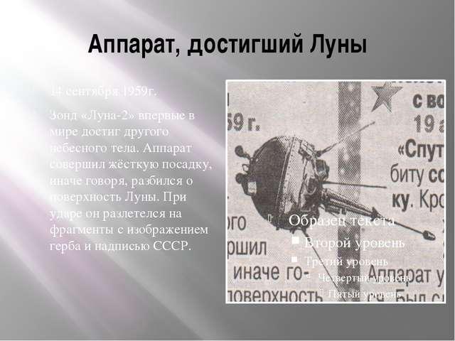 Аппарат, достигший Луны 14 сентября 1959г. Зонд «Луна-2» впервые в мире дости...
