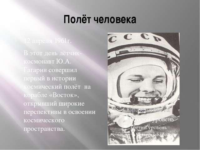 Полёт человека 12 апреля 1961г. В этот день лётчик-космонавт Ю.А. Гагарин сов...