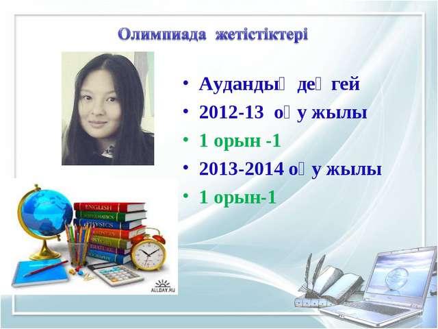 Аудандық деңгей 2012-13 оқу жылы 1 орын -1 2013-2014 оқу жылы 1 орын-1
