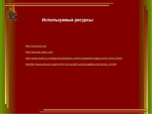 Используемые ресурсы: http://zdorovye.net http://apoaas.webs.com/ http://www.