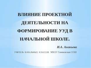 И.А. Ананьева УЧИТЕЛЬ НАЧАЛЬНЫХ КЛАССОВ МБОУ Глинковская СОШ ВЛИЯНИЕ ПРОЕКТНО